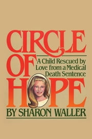 Circle of Hope - A Child Rescued by Love from a Medical Death Sentence ebook by Sharon Waller