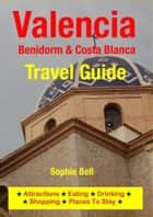 Valencia, Benidorm & Costa Blanca Travel Guide - Attractions, Eating, Drinking, Shopping & Places To Stay ebook by Sophie Bell