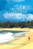 Lectures on General Psychology ~ Volume Two ebook by Dennis Ford