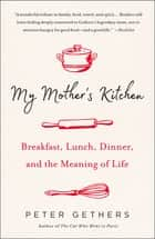 My Mother's Kitchen - Breakfast, Lunch, Dinner, and the Meaning of Life ebook by Peter Gethers