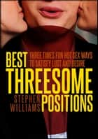Best Threesome Positions: Three Times Fun Hot Sex Ways To Satisfy Lust and Desire ebook by Stephen Williams