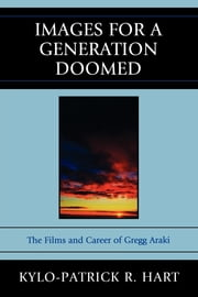 Images for a Generation Doomed - The Films and Career of Gregg Araki ebook by Kylo-Patrick R. Hart