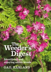 Weeder's Digest - Identifying and Enjoying Edible Weeds ebook by Gail Harland