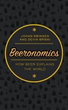 Beeronomics - How Beer Explains the World ebook by Johan Swinnen, Devin Briski