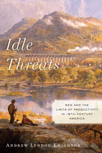 Idle Threats - Men and the Limits of Productivity in Nineteenth Century America eBook by Andrew Lyndon Knighton