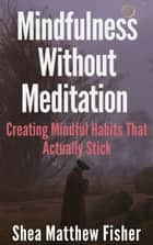 Mindfulness Without Meditation: Creating Mindful Habits That Actually Stick ebook by Shea Matthew Fisher