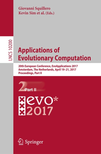 Applications of Evolutionary Computation - 20th European Conference, EvoApplications 2017, Amsterdam, The Netherlands, April 19-21, 2017, Proceedings, Part II ebook by