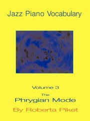 Jazz Piano Vocabulary Volume 3: The Phrygian Mode ebook by Piket, Roberta