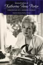 Selected Letters of Katherine Anne Porter - Chronicles of a Modern Woman ebook by Darlene Harbour Unrue