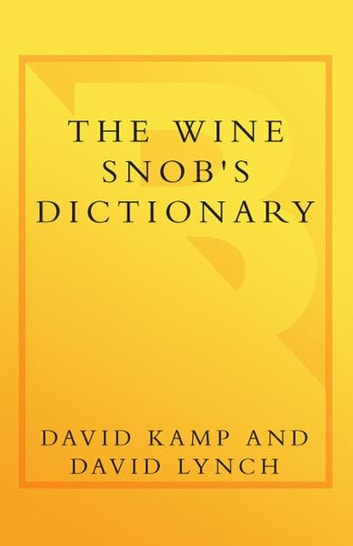 The Wine Snob's Dictionary - An Essential Lexicon of Oenological Knowledge ebook by David Lynch,David Kamp