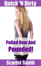 Pulled Over And Pounded! ebook by Scarlet Smith