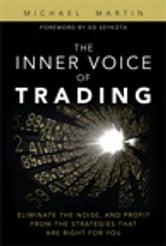 The Inner Voice of Trading: Eliminate the Noise, and Profit from the Strategies That Are Right for You - Eliminate the Noise, and Profit from the Strategies That Are Right for You ebook by Michael Martin