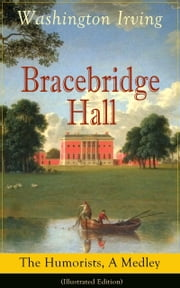 Bracebridge Hall: The Humorists, A Medley (Illustrated Edition) - Satirical Novel from the Author of The Legend of Sleepy Hollow, Rip Van Winkle, Letters of Jonathan Oldstyle, A History of New York, Tales of the Alhambra and many more ebook by Washington Irving