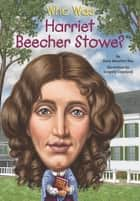 Who Was Harriet Beecher Stowe? ebook by Dana Meachen Rau, Gregory Copeland, Who HQ