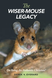 The Wiser-Mouse Legacy - On Being An Authentic Christian! ebook by Derek V. Everard
