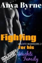 Fighting for His Hachti Family ebook by Anya Byrne
