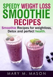 Speedy Weight Loss Smoothie Recipes Smoothie Recipes for Weight Loss, Detox & Perfect Health - Smoothie, Green Smoothie, Smoothie Cleanse, Smoothie Diet, Smoothies ebook by Mary M.Mason