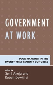 Government at Work - Policymaking in the Twenty-First-Century Congress ebook by Sunil Ahuja,Robert Dewhirst,Sunil Ahuja,Margaret Banyan,Peter Bergerson,Douglas Brattebo,Kevin Buterbaugh,Robert Dewhirst,Sean Foreman,Marcia Godwin,Shandra McDonald,Aleea Perry,Ashley Skalecki,Michelle Wade