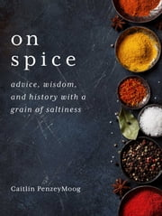 On Spice - Advice, Wisdom, and History with a Grain of Saltiness ebook by Caitlin PenzeyMoog