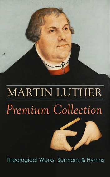 MARTIN LUTHER Premium Collection: Theological Works, Sermons & Hymns - The Ninety-five Theses, The Bondage of the Will, A Treatise on Christian Liberty, Commentary on Genesis, The Catechism, Sermons, Prayers, Hymns, Letters and many more ebook by Martin Luther