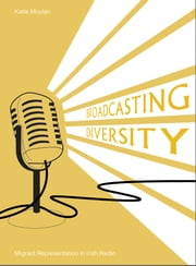 Broadcasting Diversity - Migrant Representation in Irish Radio ebook by Katie Moylan