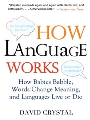 How Language Works - How Babies Babble, Words Change Meaning, and Languages Live or Die ebook by David Crystal