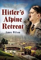 Hitler's Alpine Retreat ebook by