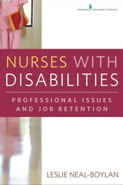 Nurses With Disabilities - Professional Issues and Job Retention ebook by Leslie Neal-Boylan, PhD, RN, CRRN, APRN, FNP-BC