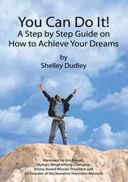You Can Do It! - A Step by Step Guide on How to Achieve Your Dreams ebook by Shelley Dudley