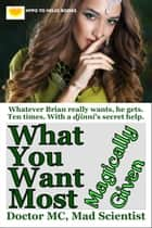 What You Want Most - Magically Given ebook by Doctor MC, Mad Scientist