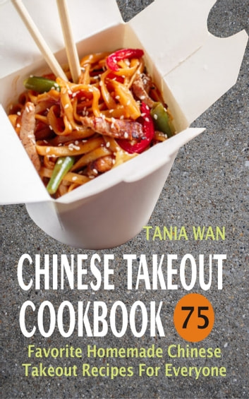Chinese Takeout Cookbook - 75 Favorite Homemade Chinese Takeout Recipes For Everyone eBook by Tania Wan