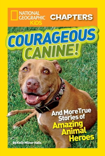 National Geographic Kids Chapters: Courageous Canine - And More True Stories of Amazing Animal Heroes ebook by Kelly Milner Halls