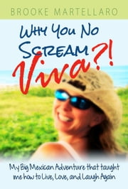 Why You No Scream Viva?! My Big Mexican Adventure that Taught Me How to Live, Love, and Laugh Again. ebook by Brooke Martellaro