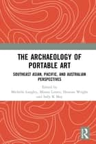 The Archaeology of Portable Art - Southeast Asian, Pacific, and Australian Perspectives ebook by Michelle Langley, Mirani Litster, Duncan Wright,...