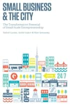 Small Business and the City - The Transformative Potential of Small Scale Entrepreneurship ebook by Rafael Gomez, Andre Isakov, Matthew Semansky