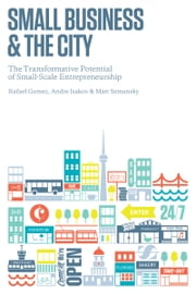 Small Business and the City - The Transformative Potential of Small Scale Entrepreneurship ebook by Rafael Gomez,Andre Isakov,Matthew Semansky