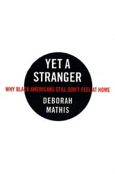 Yet a Stranger - Why Black Americans Still Don't Feel at Home ebook by Deborah Mathis
