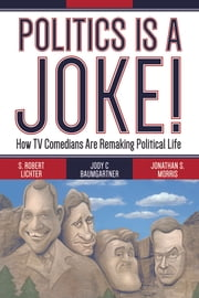 Politics Is a Joke! - How TV Comedians Are Remaking Political Life ebook by S. Robert Lichter,Jody C Baumgartner,Jonathan S. Morris