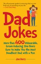 Dad Jokes - More Than 400 Unbearable, Groan-Inducing One-Liners Sure to Make You the Deadliest Dad With a Pun ebook by Joe Kerz