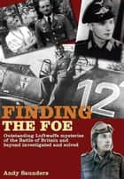 Finding the Foe - Outstanding Mysteries of the Battle of Britain and Beyond Investigated and Solved ebook by Andy Saunders