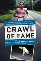 Crawl of Fame: Julie Moss and the Fifteen Meters that Created an Ironman Triathlon Legend ebook by Julie Moss, Robert Yehling