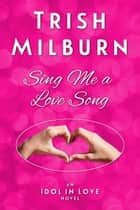 Sing Me a Love Song ebook by Trish Milburn