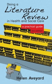 Doing A Literature Review In Health And Social Care: A Practical Guide ebook by Helen Aveyard
