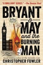 Bryant & May and the Burning Man - A Peculiar Crimes Unit Mystery ebook by Christopher Fowler