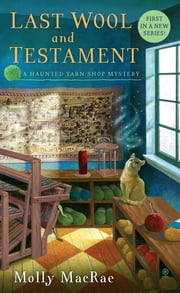 Last Wool and Testament - A Haunted Yarn Shop Mystery ebook by Molly MacRae
