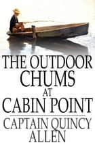 The Outdoor Chums at Cabin Point - Or, The Golden Cup Mystery ebook by Captain Quincy Allen