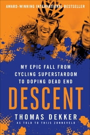 Descent - My Epic Fall from Cycling Superstardom to Doping Dead End ebook by Thomas Dekker, Thijs Zonneveld