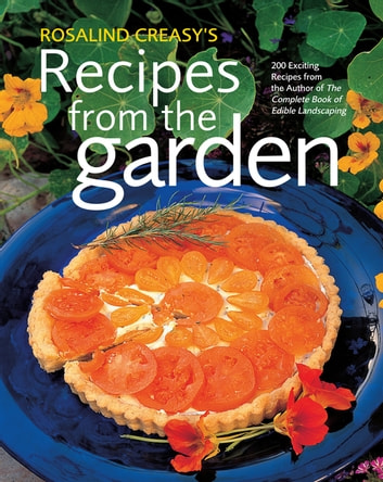 Rosalind Creasy's Recipes from the Garden - 200 Exciting Recipes from the Author of The Complete Book of Edible Landscaping ebook by Rosalind Creasy