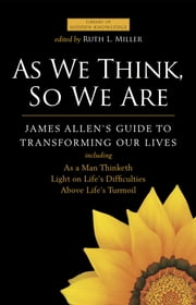 As We Think, So We Are - James Allen's Guide to Transforming Our Lives ebook by James Allen,Ruth L. Miller