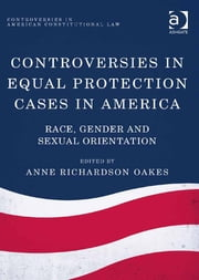 Controversies in Equal Protection Cases in America - Race, Gender and Sexual Orientation ebook by Dr Anne Richardson Oakes,Dr Jon Yorke,Dr Anne Richardson Oakes